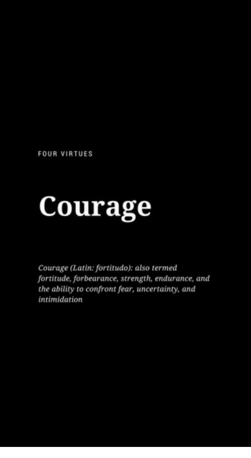 endurance: FOUR VIRTUES  Courage  Courage (Latin: fortitudo): also termed  fortitude, forbearance, strength, endurance, and  the ability to confront fear, uncertainty, and  intimidation