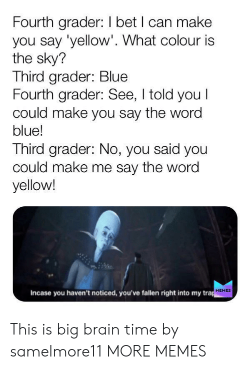 Trap Memes: Fourth grader: I bet I can make  you say 'yellow'. What colour is  the sky?  Third grader: Blue  Fourth grader: See, I told you I  could make you say the word  blue!  Third grader: No, you said you  could make me say the word  yellow!  Incase you haven't noticed, you've fallen right into my trap  MEMES This is big brain time by samelmore11 MORE MEMES