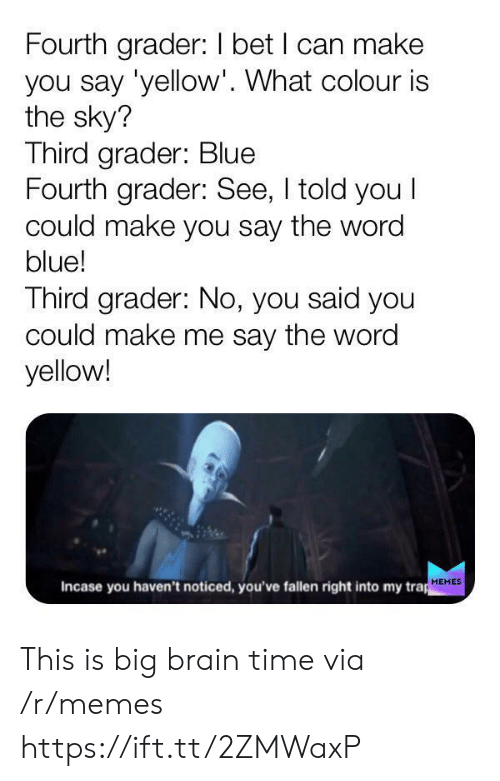 I Told You: Fourth grader: I bet I can make  you say 'yellow'. What colour is  the sky?  Third grader: Blue  Fourth grader: See, I told you I  could make you say the word  blue!  Third grader: No, you said you  could make me say the word  yellow!  Incase you haven't noticed, you've fallen right into my trap  MEMES This is big brain time via /r/memes https://ift.tt/2ZMWaxP