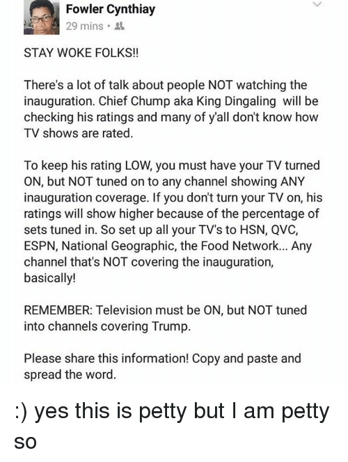 qvc: Fowler Cynthiay  29 mins  STAY WOKE FOLKS!!  There's a lot of talk about people NOT watching the  inauguration. Chief Chump aka King Dingaling will be  checking his ratings and many of y'all don't know how  TV shows are rated  To keep his rating LOW, you must have your TV turned  ON, but NOT tuned on to any channel showing ANY  inauguration coverage. If you dont turn your TV on, his  ratings will show higher because of the percentage of  sets tuned in. So set up all your TV's to HSN, QVC,  ESPN, National Geographic, the Food Network... Any  channel that's NOT covering the inauguration,  basically!  REMEMBER: Television must be ON, but NOT tuned  into channels covering Trump.  Please share this information! Copy and paste and  spread the word. :) yes this is petty but I am petty so