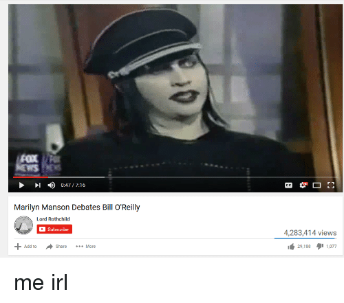 Bill O'Reilly, Marilyn Manson, and Irl: FOX  0:47 /7:16  Marilyn Manson Debates Bill O'Reilly  Lord Rothchild  Subscribe  Add to  Share  More  4,283,414 views  29.188  1,077 me irl