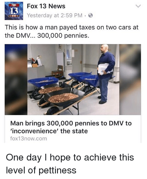 Dmv, Funny, and 300: Fox 13 News  FOX  Yesterday at 2:59 PM  NEW  This is how a man payed taxes on two cars at  the DMV... 300,000 pennies.  Man brings 300,000 pennies to DMV to  'inconvenience' the state  fox13now.com One day I hope to achieve this level of pettiness