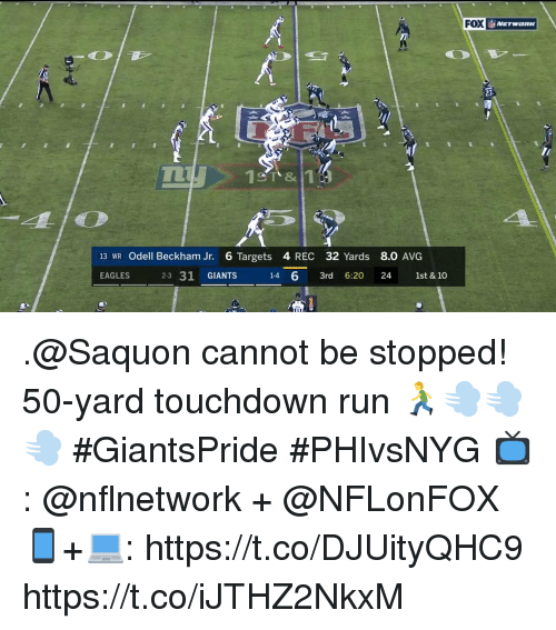 Philadelphia Eagles, Memes, and Odell Beckham Jr.: FOX  27  CT &  13 WR Odell Beckham Jr. 6 Targets 4 REC 32 Yards 8.0 AVG  EAGLES  2-3 31 GIANTS  1-4 6 3rd 6:20 24 1st & 10 .@Saquon cannot be stopped!  50-yard touchdown run 🏃💨💨💨 #GiantsPride #PHIvsNYG  📺: @nflnetwork + @NFLonFOX 📱+💻: https://t.co/DJUityQHC9 https://t.co/iJTHZ2NkxM