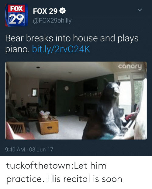 bit.ly: FOX  29  FOX 29 Ф  @FOX29philly  Bear breaks into house and plays  piano. bit.ly/2rvO24K  canary  9:40 AM 03 Jun 17 tuckofthetown:Let him practice. His recital is soon