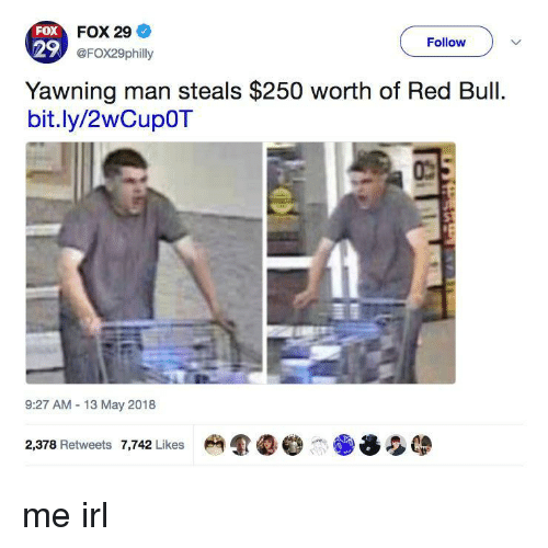 13-May: FOX  29  FOX 29  @FOX29philly  Follow  Yawning man steals $250 worth of Red Bull  bit.ly/2wCupOT  9:27 AM 13 May 2018  2,378 Retweets 7,742 Likes me irl