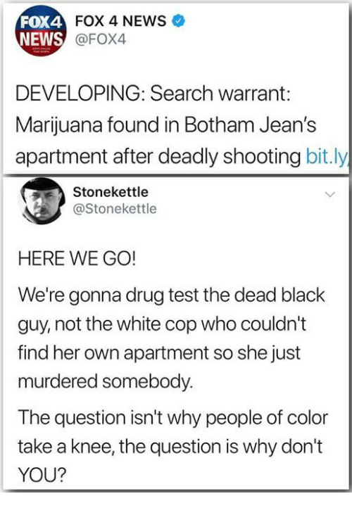 Drug Test: FOX 4 NEWS  FOX4  NEWS  @FOX4  DEVELOPING: Search warrant:  Marijuana found in Botham Jean's  apartment after deadly shooting bit.ly  Stonekettle  @Stonekettle  HERE WE GO!  We're gonna drug test the dead black  guy, not the white cop who couldn't  find her own apartment so she just  murdered somebody.  The question isn't why people of color  take a knee, the question is why don't  YOU?