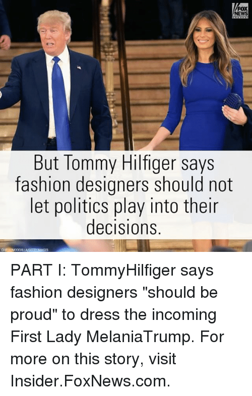 """Fashion Designers: FOX  But Tommy Hilfiger says  fashion designers should not  et politics play into their  decisions  CHR SDM0DeVILLAMGETTY IMAGES PART I: TommyHilfiger says fashion designers """"should be proud"""" to dress the incoming First Lady MelaniaTrump. For more on this story, visit Insider.FoxNews.com."""