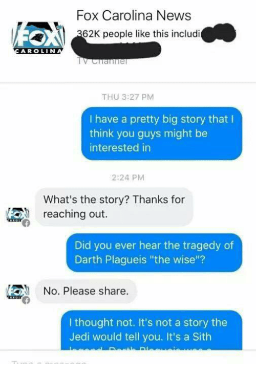 """Jedi, Sith, and Dank Memes: Fox Carolina News  62K people like this includi  A R OLIN  THU 3:27 PM  I have a pretty big story that l  think you guys might be  interested in  2:24 PM  What's the story? Thanks for  reaching out.  Did you ever hear the tragedy of  Darth Plagueis """"the wise""""?  /2ON No. Please share  I thought not. It's not a story the  Jedi would tell you. It's a Sith"""