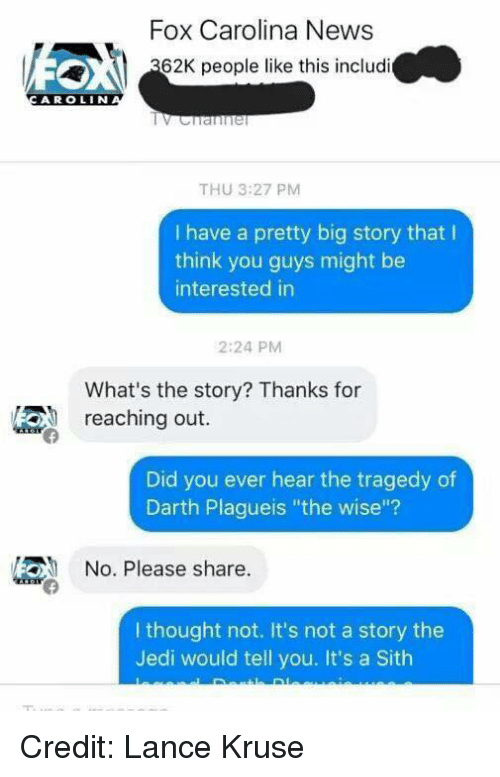"""Jedi, Sith, and Youngling: Fox Carolina News  62K people like this includi  A R OLIN  THU 3:27 PM  I have a pretty big story that l  think you guys might be  interested in  2:24 PM  What's the story? Thanks for  reaching out.  Did you ever hear the tragedy of  Darth Plagueis """"the wise""""?  /2ON No. Please share  I thought not. It's not a story the  Jedi would tell you. It's a Sith Credit: Lance Kruse"""