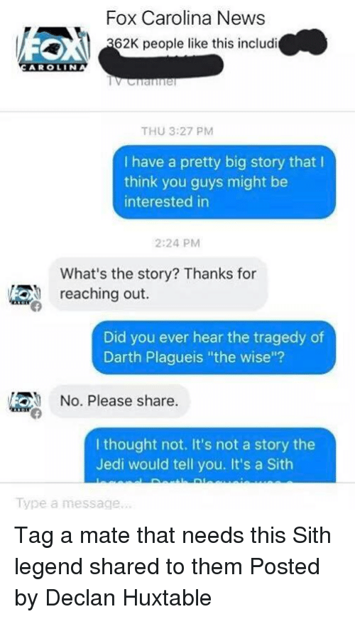 """Jedi, News, and Sith: Fox Carolina News  62K people like this includi  ARO LIN  THU 3:27 PM  I have a pretty big story that  think you guys might be  interested in  2:24 PM  What's the story? Thanks for  reaching out.  Did you ever hear the tragedy of  Darth Plagueis """"the wise""""?  No. Please share  I thought not. It's not a story the  Jedi would tell you. It's a Sith  Type a message. Tag a mate that needs this Sith legend shared to them  Posted by Declan Huxtable"""