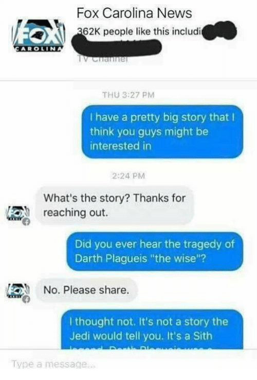 """Jedi, Memes, and News: Fox Carolina News  62K people like this includi  AROLIN  THU 3:27 PM  have a pretty big story that l  think you guys might be  interested in  2:24 PM  What's the story? Thanks for  reaching out.  Did you ever hear the tragedy of  Darth Plagueis """"the wise""""?  No. Please share.  I thought not. It's not a story the  Jedi would tell you. It's a Sith  Type a message."""