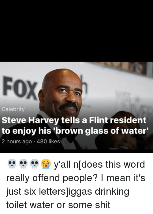 Residente: FOX  Celebrity  Steve Harvey tells a Flint resident  to enjoy his brown glass of water'  2 hours ago 480 likes 💀💀💀😭 y'all n[does this word really offend people? I mean it's just six letters]iggas drinking toilet water or some shit