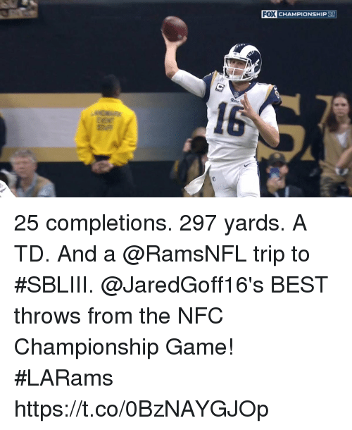 Nfc Championship: FOX CHAMPIONSHIP 25 completions.  297 yards.  A TD.  And a @RamsNFL trip to #SBLIII.  @JaredGoff16's BEST throws from the NFC Championship Game! #LARams https://t.co/0BzNAYGJOp