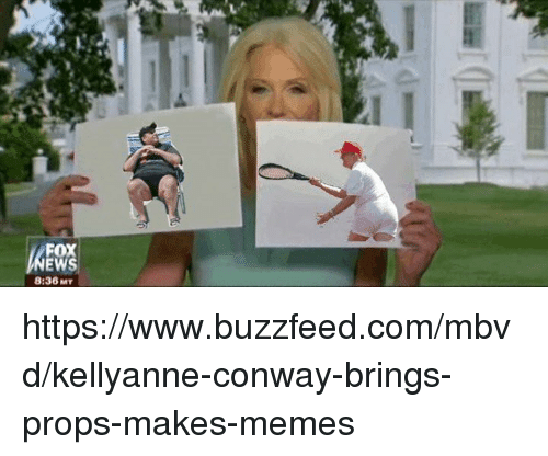 Conway, Memes, and Buzzfeed: FOX  EWS  8:36 MY https://www.buzzfeed.com/mbvd/kellyanne-conway-brings-props-makes-memes