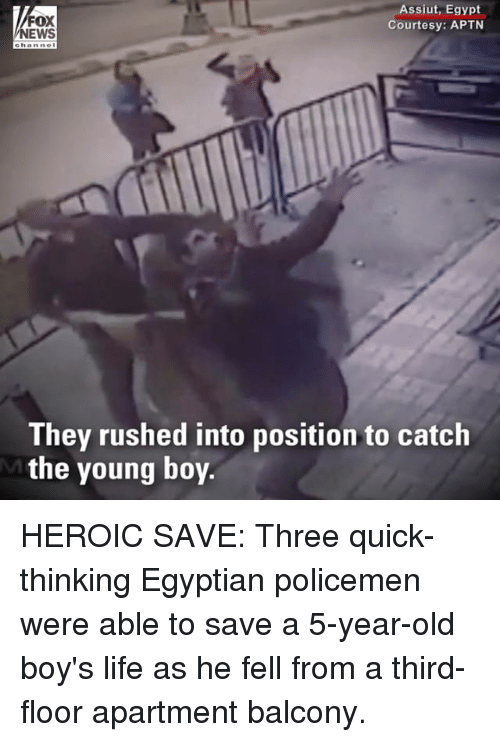 Life, Memes, and Egypt: FOX  EWS  Assiut, Egypt  Courtesy: APTN  e hanne  They rushed into position to catch  the young boy. HEROIC SAVE: Three quick-thinking Egyptian policemen were able to save a 5-year-old boy's life as he fell from a third-floor apartment balcony.
