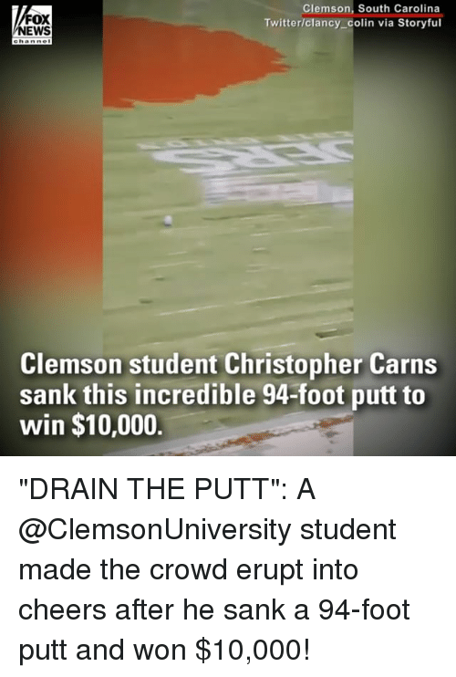 "clemson: FOX  EWS  Clemson, South Carolina  Twitter/clancy_colin via Storyful  ehanne  Clemson student Christopher Carns  sank this incredible 94-foot putt to  win $10,000. ""DRAIN THE PUTT"": A @ClemsonUniversity student made the crowd erupt into cheers after he sank a 94-foot putt and won $10,000!"