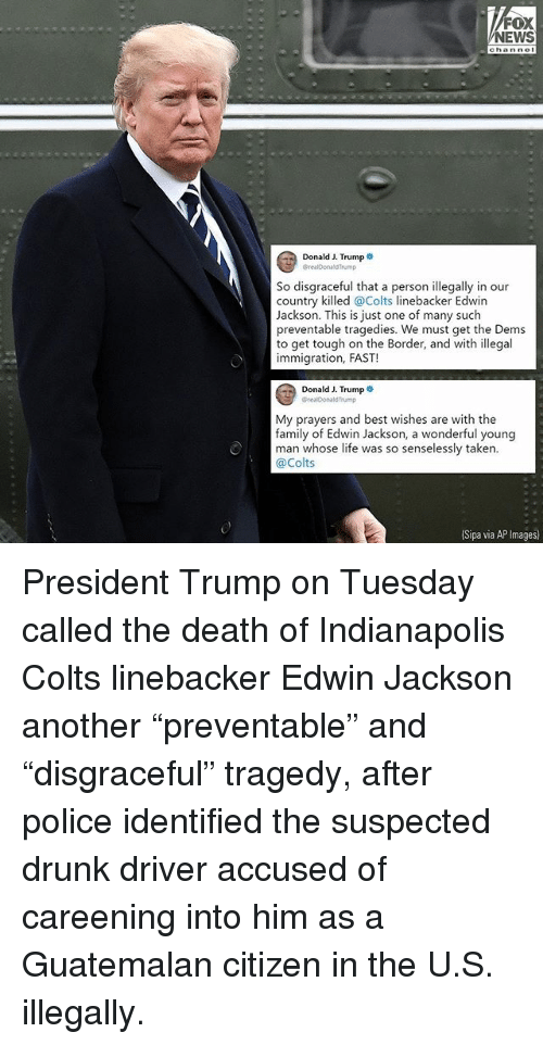 "Indianapolis Colts, Drunk, and Family: FOX  EWS  Donald J. Trump  CrealDonaldTrump  So disgraceful that a person illegally in our  country killed @Colts linebacker Edwin  Jackson. This is just one of many such  preventable tragedies. We must get the Dems  to get tough on the Border, and with illegal  immigration, FAST!  Donald J. Trump .  @realDonaldTrump  My prayers and best wishes are with the  family of Edwin Jackson, a wonderful young  man whose life was so senselessly taken.  @Colts  (Sipa via AP Images President Trump on Tuesday called the death of Indianapolis Colts linebacker Edwin Jackson another ""preventable"" and ""disgraceful"" tragedy, after police identified the suspected drunk driver accused of careening into him as a Guatemalan citizen in the U.S. illegally."