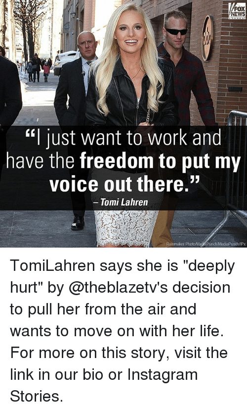 "Instagram, Life, and Memes: FOX  EWS  ""I just want to work and  have the freedom to put my  voice out there.""  Tomi Lahren  Rainmaker Phot TomiLahren says she is ""deeply hurt"" by @theblazetv's decision to pull her from the air and wants to move on with her life. For more on this story, visit the link in our bio or Instagram Stories."