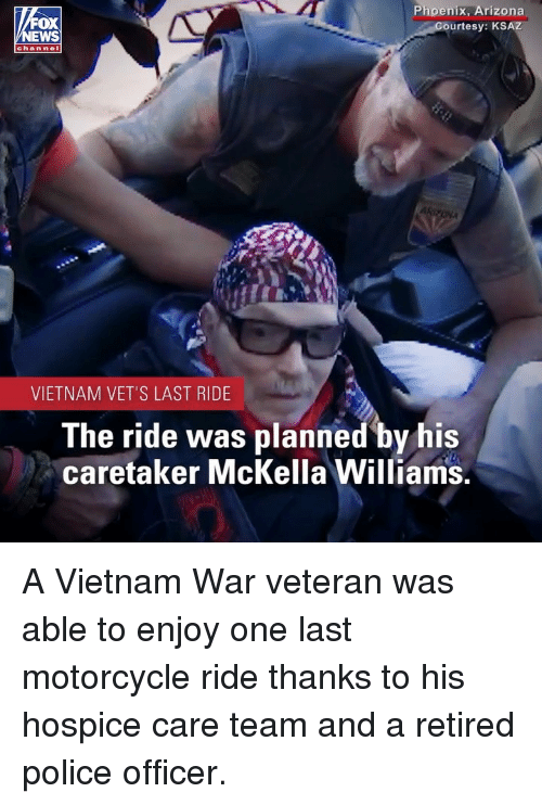 vietnam war: FOX  EWS  Phoenix, Arizona  urtesy: KSAZ  chan nel  VIETNAM VET'S LAST RIDE  The ride was planned by his  caretaker McKella Williams. A Vietnam War veteran was able to enjoy one last motorcycle ride thanks to his hospice care team and a retired police officer.