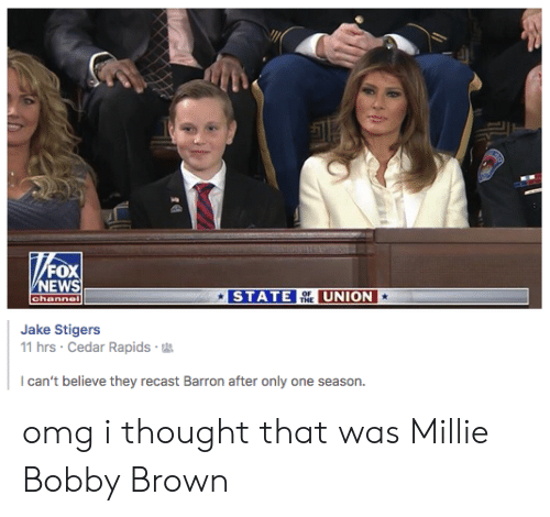 Bobby Brown: FOX  EWS  STATE TH UNION  Jake Stigers  11 hrs Cedar Rapids  can't believe they recast Barron after only one season. omg i thought that was Millie Bobby Brown