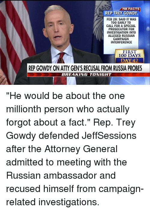 "repping: FOX FACTS  REP TREY GOWDY  FEB 28: SAID IT WAS  TOO EARLY TO  CALL FOR A SPECIAL  PROSECUTOR FOR  INVESTIGATION INTO  ALLEGED RUSSIAN  CAMPAIGN  INTERFERENCE  FIRST  100 DAYS  DAY 42  REP GOWDY ON ATYGEN'S RECUSAL FROM RUSSIA PROBES  BREAKING TONIGHT ""He would be about the one millionth person who actually forgot about a fact."" Rep. Trey Gowdy defended JeffSessions after the Attorney General admitted to meeting with the Russian ambassador and recused himself from campaign-related investigations."