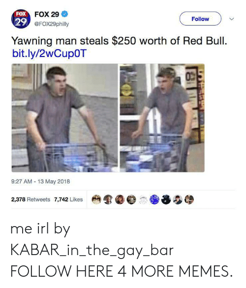13-May: FOX FOX 29  29 @FOx29philly  Follow  Yawning man steals $250 worth of Red Bull.  bit.ly/2wCup0T  9:27 AM 13 May 2018  2,378 Retweets 7,742 Likes me irl by KABAR_in_the_gay_bar FOLLOW HERE 4 MORE MEMES.