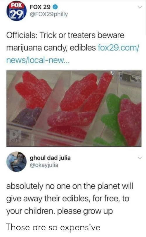 Marijuana: FOX FOX 29  29 @FOX29philly  Officials: Trick or treaters beware  marijuana candy, edibles fox29.com/  news/local-new...  DANK  ACALSOLO  ghoul dad julia  @okayjulia  absolutely no one on the planet will  give away their edibles, for free, to  your children. please grow up Those are so expensive