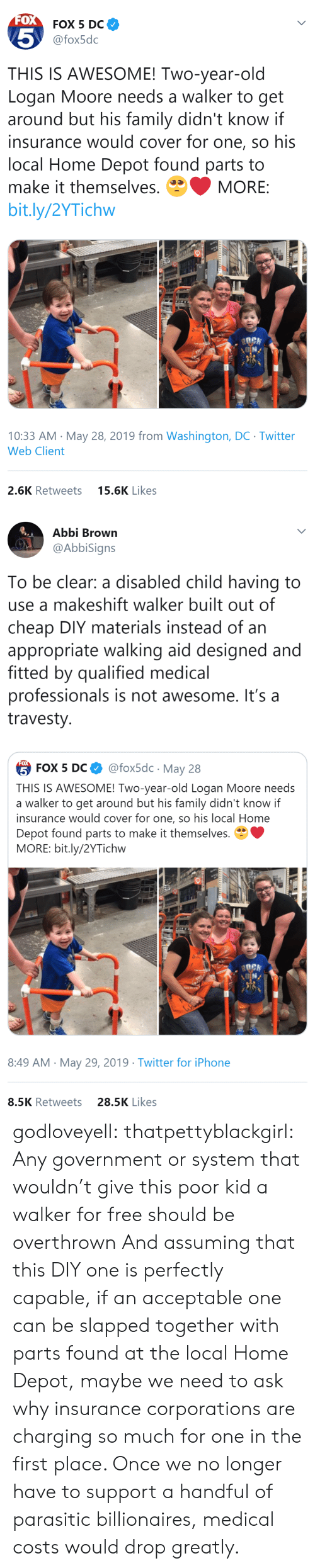 Depot: FOX  FOX 5 DC  5  @fox5dc  THIS IS AWESOME! Two-year-old  Logan Moore needs a walker to get  around but his family didn't know if  insurance would cover for one, so his  local Home Depot found parts to  make it themselves.  MORE:  bit.ly/2YTichw  10:33 AM May 28, 2019 from Washington, DC Twitter  Web Client  15.6K Likes  2.6K Retweets   Abbi Brown  @AbbiSigns  To be clear: a disabled child having to  use a makeshift walker built out of  cheap DIY materials instead of an  appropriate walking aid designed and  fitted by qualified medical  professionals is not awesome. It's a  travesty  FOX  @fox5dc May 28  5 FOX 5 DС  THIS IS AWESOME! Two-year-old Logan Moore needs  a walker to get around but his family didn't know if  insurance would cover for one, so his local Home  Depot found parts to make it themselves.  MORE: bit.ly/2YTichw  8:49 AM May 29, 2019 Twitter for iPhone  28.5K Likes  8.5K Retweets godloveyell:  thatpettyblackgirl:  Any government or system that wouldn't give this poor kid a walker for free should be overthrown   And assuming that this DIY one is perfectly capable, if an acceptable one can be slapped together with parts found at the local Home Depot, maybe we need to ask why insurance corporations are charging so much for one in the first place.  Once we no longer have to support a handful of parasitic billionaires, medical costs would drop greatly.