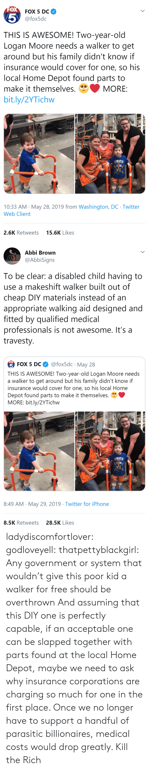 insurance: FOX  FOX 5 DC  5  @fox5dc  THIS IS AWESOME! Two-year-old  Logan Moore needs a walker to get  around but his family didn't know if  insurance would cover for one, so his  local Home Depot found parts to  make it themselves.  MORE:  bit.ly/2YTichw  10:33 AM May 28, 2019 from Washington, DC Twitter  Web Client  15.6K Likes  2.6K Retweets   Abbi Brown  @AbbiSigns  To be clear: a disabled child having to  use a makeshift walker built out of  cheap DIY materials instead of an  appropriate walking aid designed and  fitted by qualified medical  professionals is not awesome. It's a  travesty  FOX  @fox5dc May 28  5 FOX 5 DС  THIS IS AWESOME! Two-year-old Logan Moore needs  a walker to get around but his family didn't know if  insurance would cover for one, so his local Home  Depot found parts to make it themselves.  MORE: bit.ly/2YTichw  8:49 AM May 29, 2019 Twitter for iPhone  28.5K Likes  8.5K Retweets ladydiscomfortlover: godloveyell:  thatpettyblackgirl:  Any government or system that wouldn't give this poor kid a walker for free should be overthrown   And assuming that this DIY one is perfectly capable, if an acceptable one can be slapped together with parts found at the local Home Depot, maybe we need to ask why insurance corporations are charging so much for one in the first place.  Once we no longer have to support a handful of parasitic billionaires, medical costs would drop greatly.    Kill the Rich