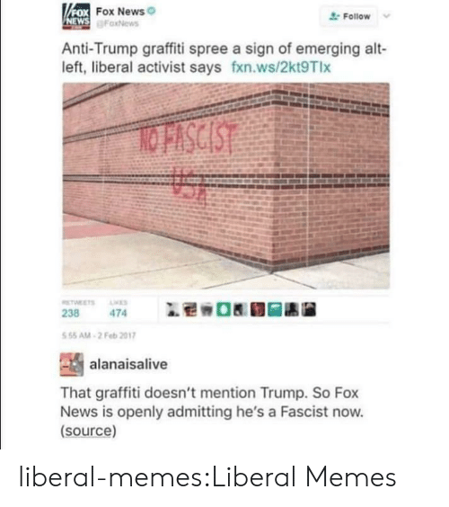 Anti Trump: FOX FOX News  NEWS FaxNews  Follow  Anti-Trump graffiti spree a sign of emerging alt-  left, liberal activist says fxn.ws/2kt9Tlx  NO FISCIST  TWEETS  ES  238  474  5 55 AM-2 Feb 2017  alanaisalive  That graffiti doesn't mention Trump. So Fox  News is openly admitting he's a Fascist now.  (source) liberal-memes:Liberal Memes