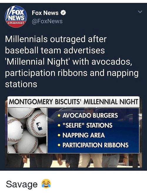 """Baseball, Memes, and News: FOX Fox News  NEWS OFoxNews  channe  Millennials outraged after  baseball team advertises  'Millennial Night' with avocados,  participation ribbons and napping  stations  MONTGOMERY BISCUITS' MILLENNIAL NIGHT  AVOCADO BURGERS  o """"SELFIE"""" STATIONS  NAPPING AREA  PARTICIPATION RIBBONS Savage 😂"""