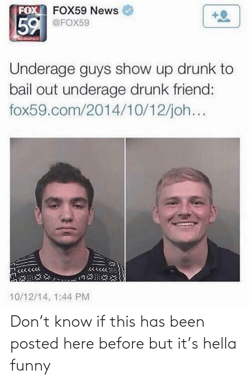 Hella Funny: FOX FOX59 News  59  @FOX59  NOIARAVOLIS  Underage guys show up drunk to  bail out underage drunk friend:  fox59.com/2014/10/12/joh...  10/12/14, 1:44 PM Don't know if this has been posted here before but it's hella funny
