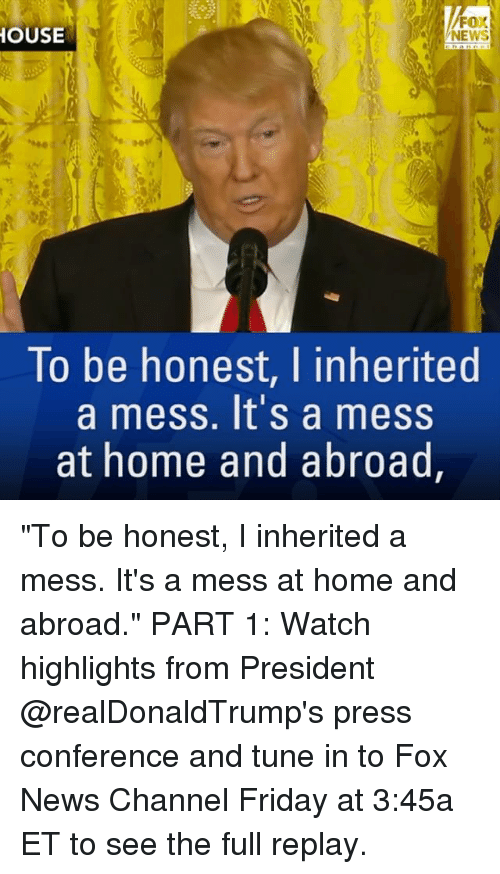 "confer: FOX  HOUSE  To be honest, I inherited  a mess. It's a mess  at home and abroad ""To be honest, I inherited a mess. It's a mess at home and abroad."" PART 1: Watch highlights from President @realDonaldTrump's press conference and tune in to Fox News Channel Friday at 3:45a ET to see the full replay."