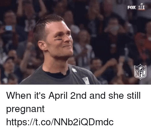 Nfl, Pregnant, and Tom Brady: FOX II  NFL When it's April 2nd and she still pregnant https://t.co/NNb2iQDmdc