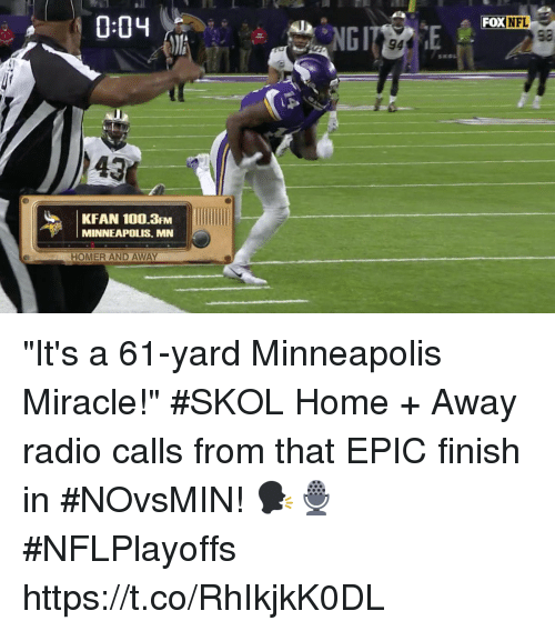 "Anaconda, Memes, and Radio: FOX  KFAN 100.3FM  MINNEAPOLIS, MN  HOMER AND AWAY ""It's a 61-yard Minneapolis Miracle!"" #SKOL  Home + Away radio calls from that EPIC finish in #NOvsMIN! 🗣🎙 #NFLPlayoffs https://t.co/RhIkjkK0DL"