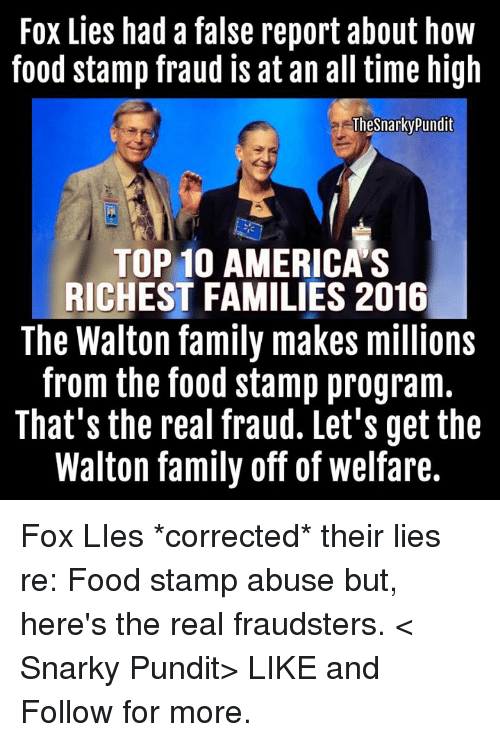 pundits: Fox Lies had a false report about how  food stamp fraud is at an all time high  TheSnarky Pundit  TOP 10 AMERICAS  RICHEST FAMILIES 2016  The Walton family makes millions  from the food stamp program.  That's the real fraud. Let's get the  Walton family off of welfare. Fox LIes *corrected* their lies re: Food stamp abuse but, here's the real fraudsters.  < Snarky Pundit> LIKE and Follow for more.