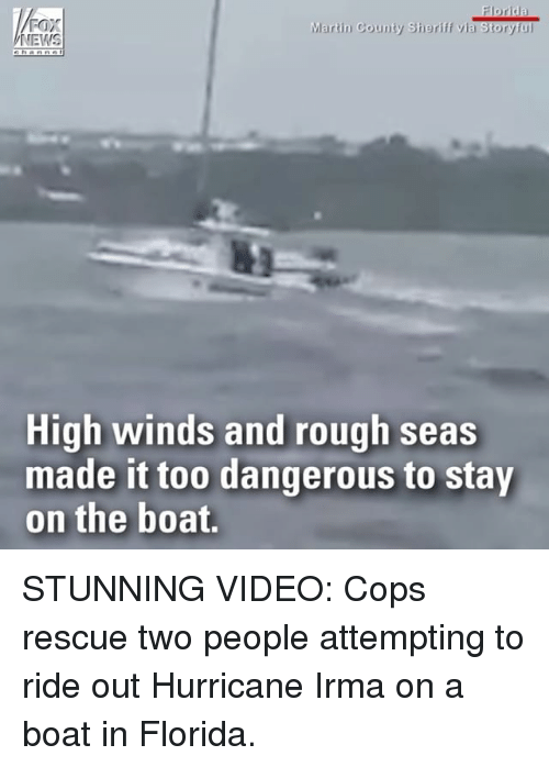 Foxe: FOX  Martin County Sheriff via Storyful  High winds and rough seas  made it too dangerous to stay  on the boat. STUNNING VIDEO: Cops rescue two people attempting to ride out Hurricane Irma on a boat in Florida.