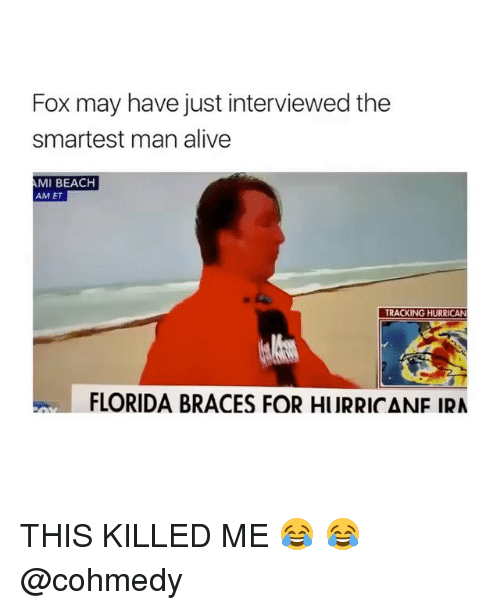Foxe: Fox may have just interviewed the  smartest man alive  AMI BEACH  AM ET  TRACKING HURRICAN  FLORIDA BRACES FOR HURRICANE IRA THIS KILLED ME 😂 😂 @cohmedy