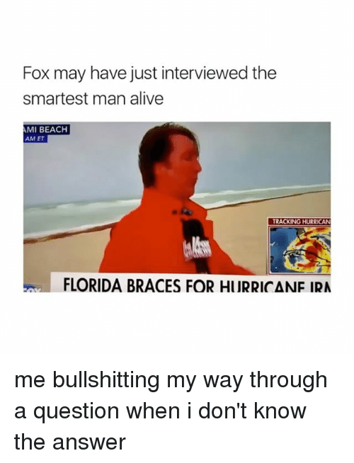 Alive, Beach, and Braces: Fox may have just interviewed the  smartest man alive  MI BEACH  AM ET  TRACKING HURRICAN  FLORIDA BRACES FOR HURRICANF IRA me bullshitting my way through a question when i don't know the answer