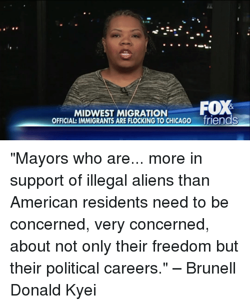 """Chicago, Memes, and Aliens: FOX  MIDWEST MIGRATION  OFFICIAL: IMMIGRANTS ARE FLOCKING TO CHICAGO friends """"Mayors who are... more in support of illegal aliens than American residents need to be concerned, very concerned, about not only their freedom but their political careers."""" – Brunell Donald Kyei"""