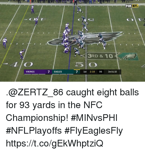 Philadelphia Eagles, Memes, and Vikings: FOX NEL  3RD & 10  VIKINGS  7 EAGLES  7 1st 2:18 06 3rd &10 .@ZERTZ_86 caught eight balls for 93 yards in the NFC Championship! #MINvsPHI #NFLPlayoffs #FlyEaglesFly https://t.co/gEkWhptziQ