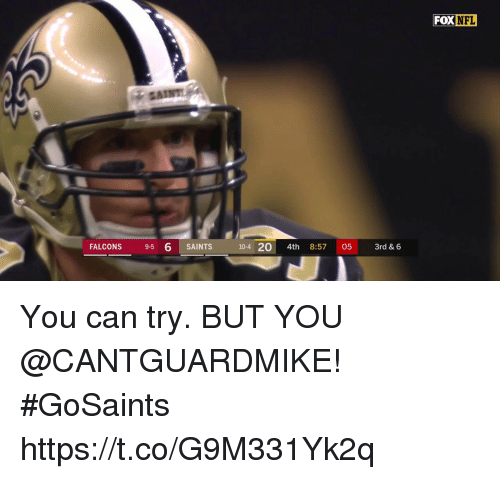 Memes, New Orleans Saints, and Falcons: FOX NEL  FALCONS 9-5 6 SAINTS  10-4 20 4th 8:57 05 3rd &6 You can try.  BUT YOU @CANTGUARDMIKE! #GoSaints https://t.co/G9M331Yk2q
