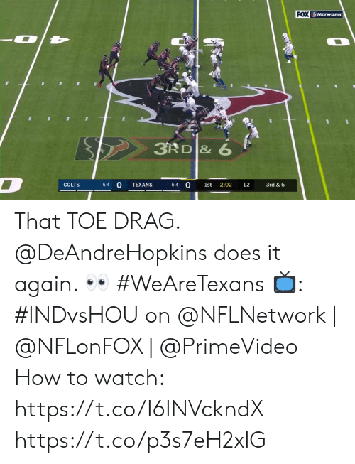 drag: FOX NETwonK  3RD & 6  D  0  COLTS  TEXANS  2:02  3rd & 6  6-4  6-4  1st  12 That TOE DRAG.  @DeAndreHopkins does it again. 👀 #WeAreTexans  📺: #INDvsHOU on @NFLNetwork | @NFLonFOX | @PrimeVideo How to watch: https://t.co/I6INVckndX https://t.co/p3s7eH2xlG