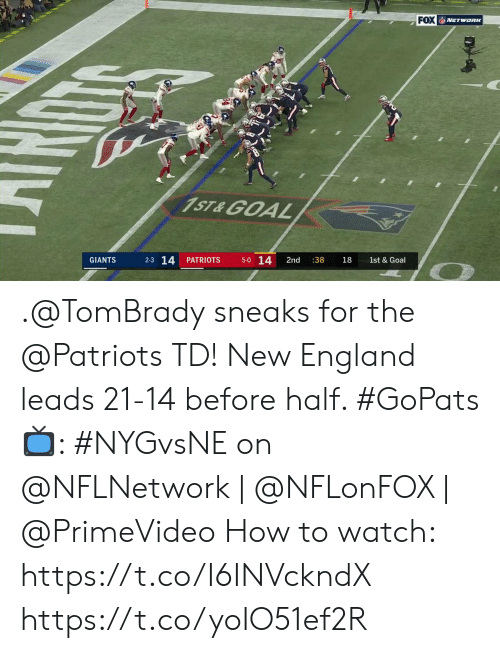 tombrady: FOX NETWORK  1ST&GOAL  5-0 14  2-3 14  PATRIOTS  2nd  :38  GIANTS  18  1st & Goal  Dy .@TomBrady sneaks for the @Patriots TD!  New England leads 21-14 before half. #GoPats  📺: #NYGvsNE on @NFLNetwork | @NFLonFOX | @PrimeVideo How to watch: https://t.co/I6INVckndX https://t.co/yoIO51ef2R