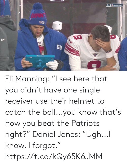 "Eli Manning: FOX NETWORK  GIAN  叫925  Moo Srloce  TARA Eli Manning: ""I see here that you didn't have one single receiver use their helmet to catch the ball...you know that's how you beat the Patriots right?""  Daniel Jones: ""Ugh...I know. I forgot."" https://t.co/kQy65K6JMM"