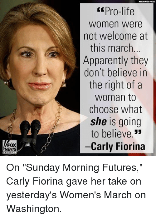 """Womens March On Washington: FOX  NEVIS  pro-life  Women were  not welcome at  this march...  Apparently they  don't believe in  the right of a  Woman to  choose what  she is going  to believe  33  Carly Fiorina On """"Sunday Morning Futures,"""" Carly Fiorina gave her take on yesterday's Women's March on Washington."""