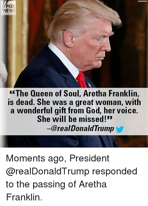 "Aretha Franklin: FOX  NEWS  <""The Queen of Soul, Aretha Franklin,  is dead. She was a great woman, with  a wonderful gift from God, her voice.  She will be missed!""  一@real DonaldTrump Moments ago, President @realDonaldTrump responded to the passing of Aretha Franklin."