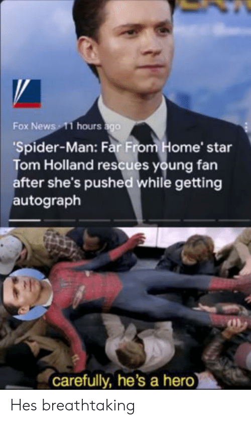 Fox News: Fox News 11 hours ago  'Spider-Man: Far From Home' star  Tom Holland rescues young fan  after she's pushed while getting  autograph  carefully, he's a hero) Hes breathtaking