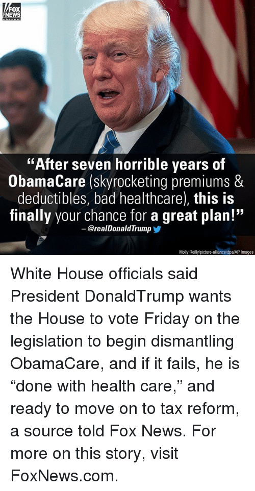 """fridays: FOX  NEWS  """"After seven horrible years of  ObamaCare (skyrocketing premiums &  deductibles, bad healthcare), this is  finally your chance for a great plan!""""  @real Donald Trump  Molly Reillylpicture-allianceldpa/AP Images White House officials said President DonaldTrump wants the House to vote Friday on the legislation to begin dismantling ObamaCare, and if it fails, he is """"done with health care,"""" and ready to move on to tax reform, a source told Fox News. For more on this story, visit FoxNews.com."""