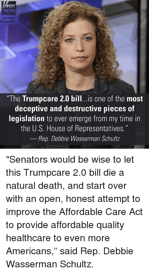 "repping: FOX  NEWS  (AP Photo/  Richard Drew)  ""The Trumpcare 2.0 bill...is one of the most  deceptive and destructive pieces of  legislation to ever emerge from my time in  the U.S. House of Representatives.""  Rep. Debbie Wasserman Schultz ""Senators would be wise to let this Trumpcare 2.0 bill die a natural death, and start over with an open, honest attempt to improve the Affordable Care Act to provide affordable quality healthcare to even more Americans,"" said Rep. Debbie Wasserman Schultz."